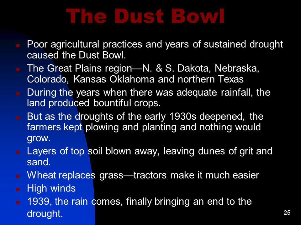 25 The Dust Bowl Poor agricultural practices and years of sustained drought caused the Dust Bowl.