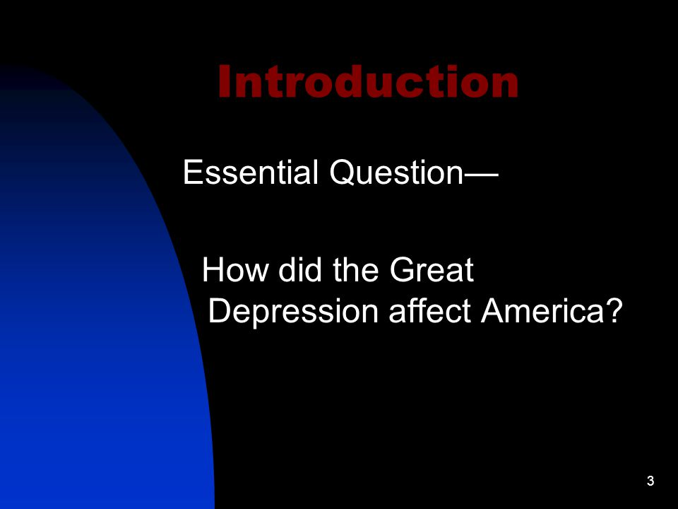 3 Introduction Essential Question— How did the Great Depression affect America