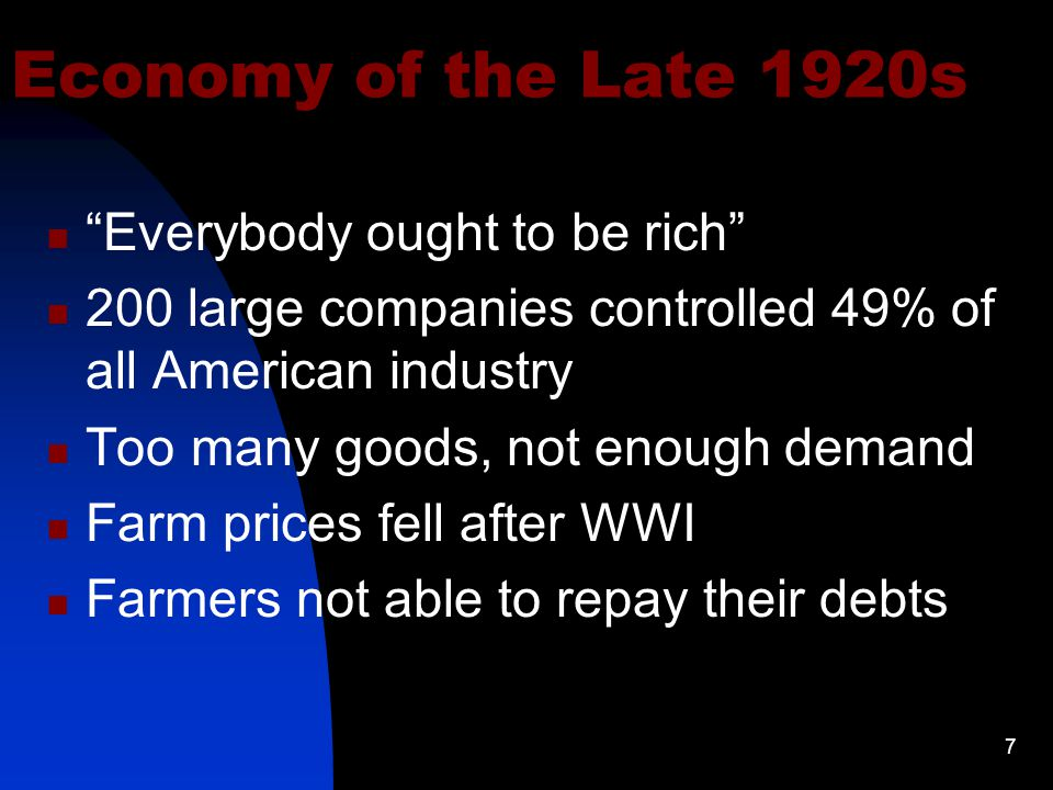 7 Economy of the Late 1920s Everybody ought to be rich 200 large companies controlled 49% of all American industry Too many goods, not enough demand Farm prices fell after WWI Farmers not able to repay their debts