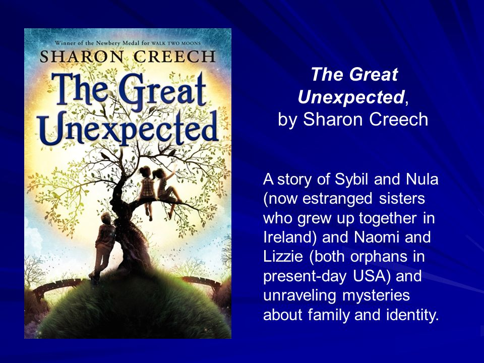 The Great Unexpected, by Sharon Creech A story of Sybil and Nula (now estranged sisters who grew up together in Ireland) and Naomi and Lizzie (both or
