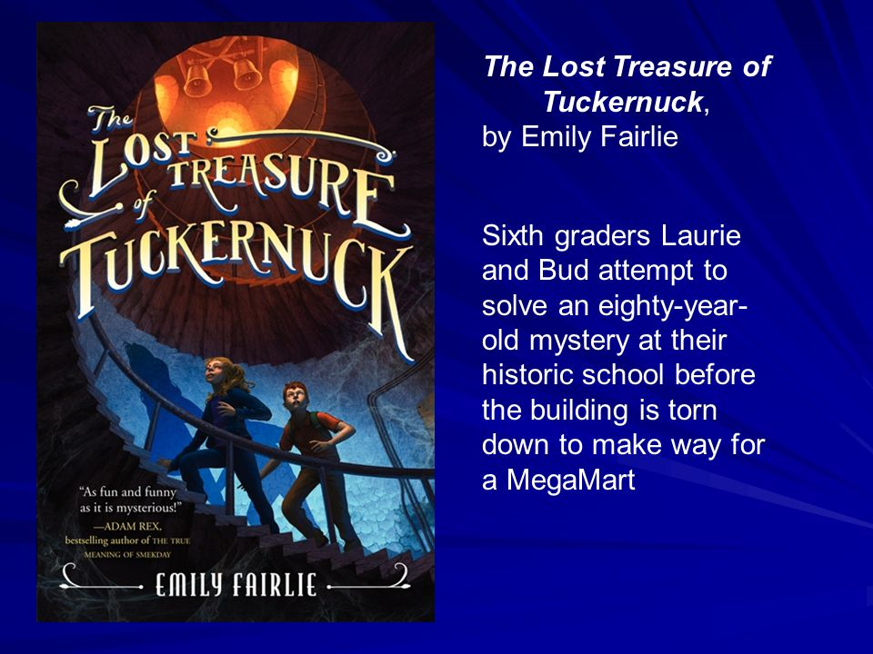 The Lost Treasure of Tuckernuck, by Emily Fairlie Sixth graders Laurie and Bud attempt to solve an eighty-year- old mystery at their historic school before the building is torn down to make way for a MegaMart