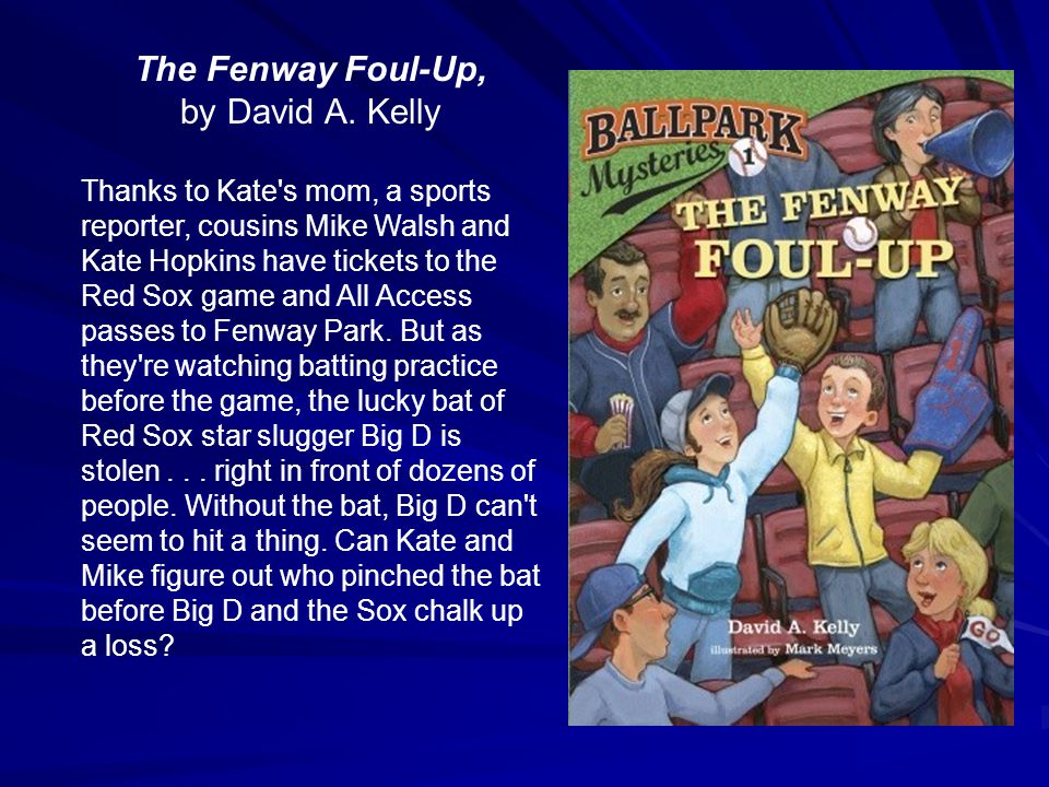 The Fenway Foul-Up, by David A. Kelly Thanks to Kate's mom, a sports reporter, cousins Mike Walsh and Kate Hopkins have tickets to the Red Sox game an