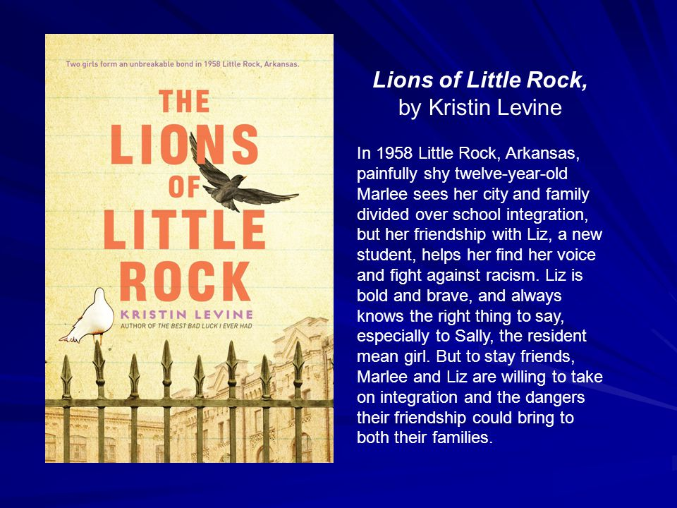 Lions of Little Rock, by Kristin Levine In 1958 Little Rock, Arkansas, painfully shy twelve-year-old Marlee sees her city and family divided over school integration, but her friendship with Liz, a new student, helps her find her voice and fight against racism.