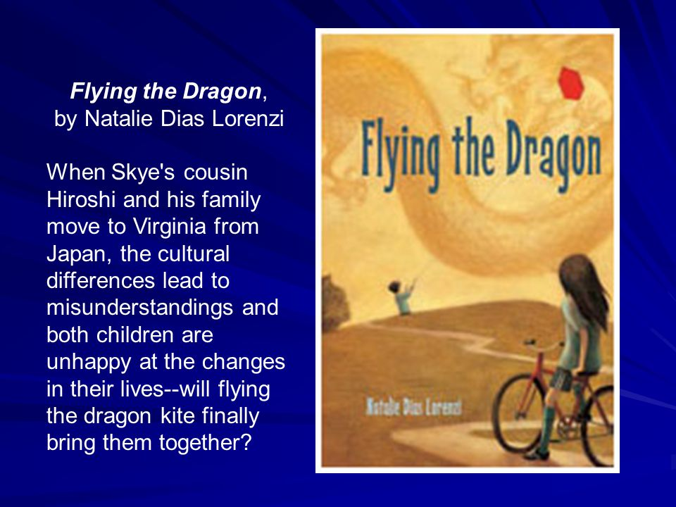 Flying the Dragon, by Natalie Dias Lorenzi When Skye's cousin Hiroshi and his family move to Virginia from Japan, the cultural differences lead to mis