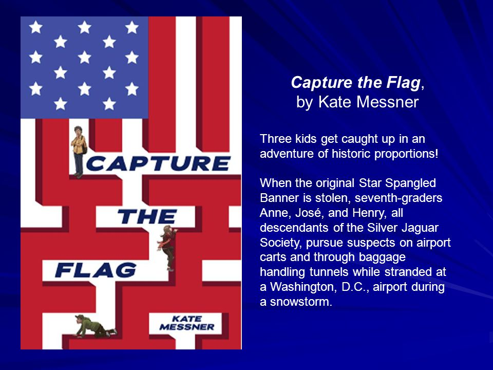 Capture the Flag, by Kate Messner Three kids get caught up in an adventure of historic proportions! When the original Star Spangled Banner is stolen,