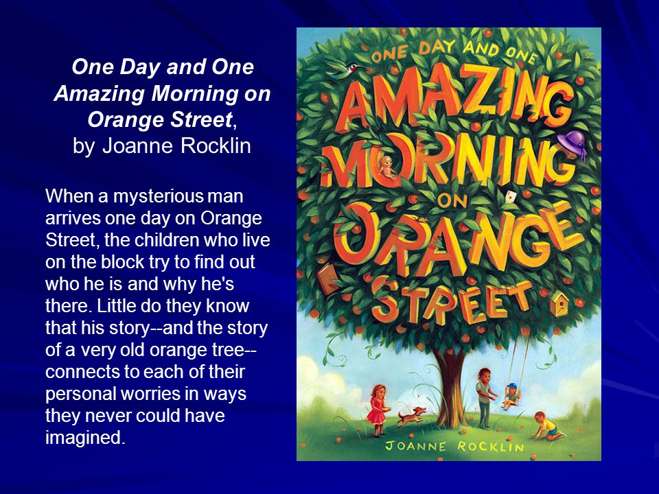 One Day and One Amazing Morning on Orange Street, by Joanne Rocklin When a mysterious man arrives one day on Orange Street, the children who live on t