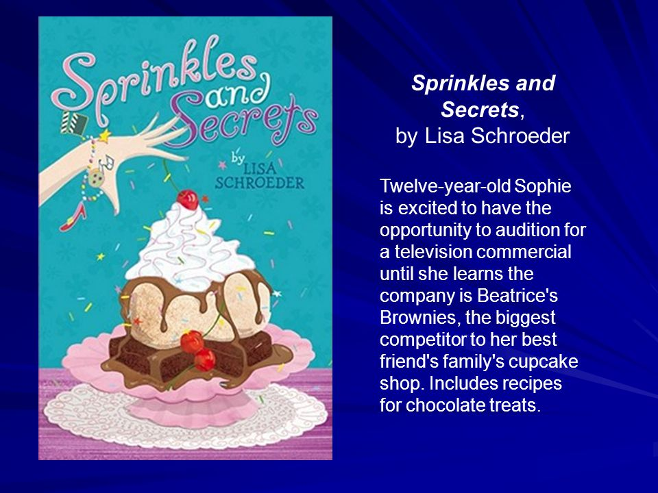 Sprinkles and Secrets, by Lisa Schroeder Twelve-year-old Sophie is excited to have the opportunity to audition for a television commercial until she l
