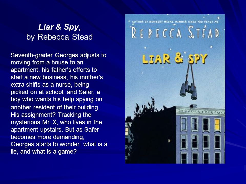 Liar & Spy, by Rebecca Stead Seventh-grader Georges adjusts to moving from a house to an apartment, his father s efforts to start a new business, his mother s extra shifts as a nurse, being picked on at school, and Safer, a boy who wants his help spying on another resident of their building.