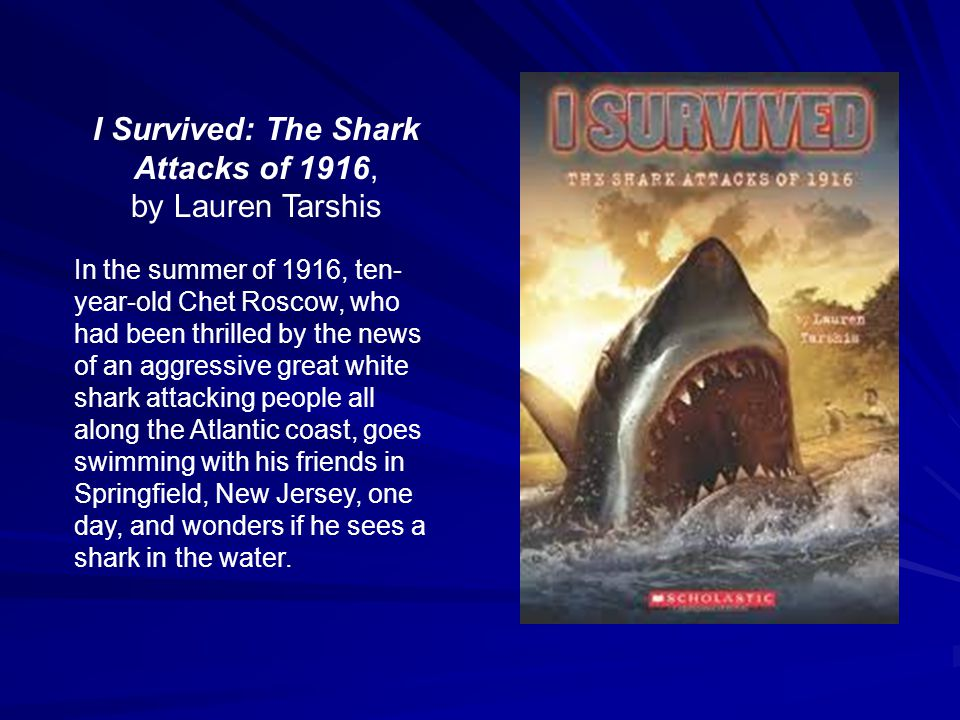 I Survived: The Shark Attacks of 1916, by Lauren Tarshis In the summer of 1916, ten- year-old Chet Roscow, who had been thrilled by the news of an aggressive great white shark attacking people all along the Atlantic coast, goes swimming with his friends in Springfield, New Jersey, one day, and wonders if he sees a shark in the water.