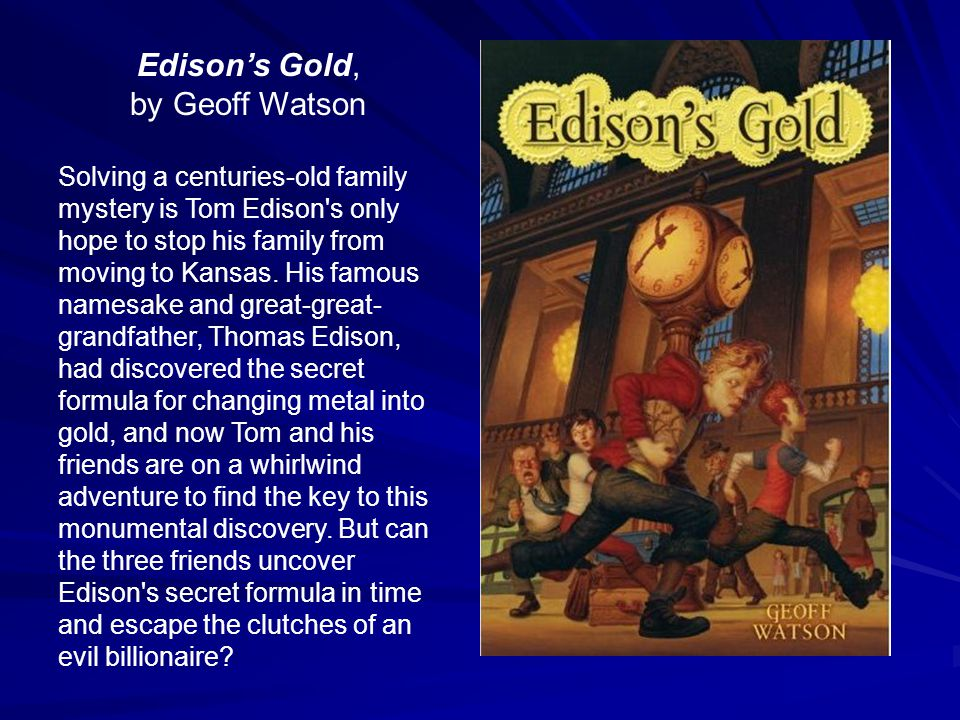 Edison's Gold, by Geoff Watson Solving a centuries-old family mystery is Tom Edison s only hope to stop his family from moving to Kansas.