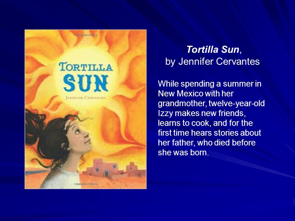 Tortilla Sun, by Jennifer Cervantes While spending a summer in New Mexico with her grandmother, twelve-year-old Izzy makes new friends, learns to cook