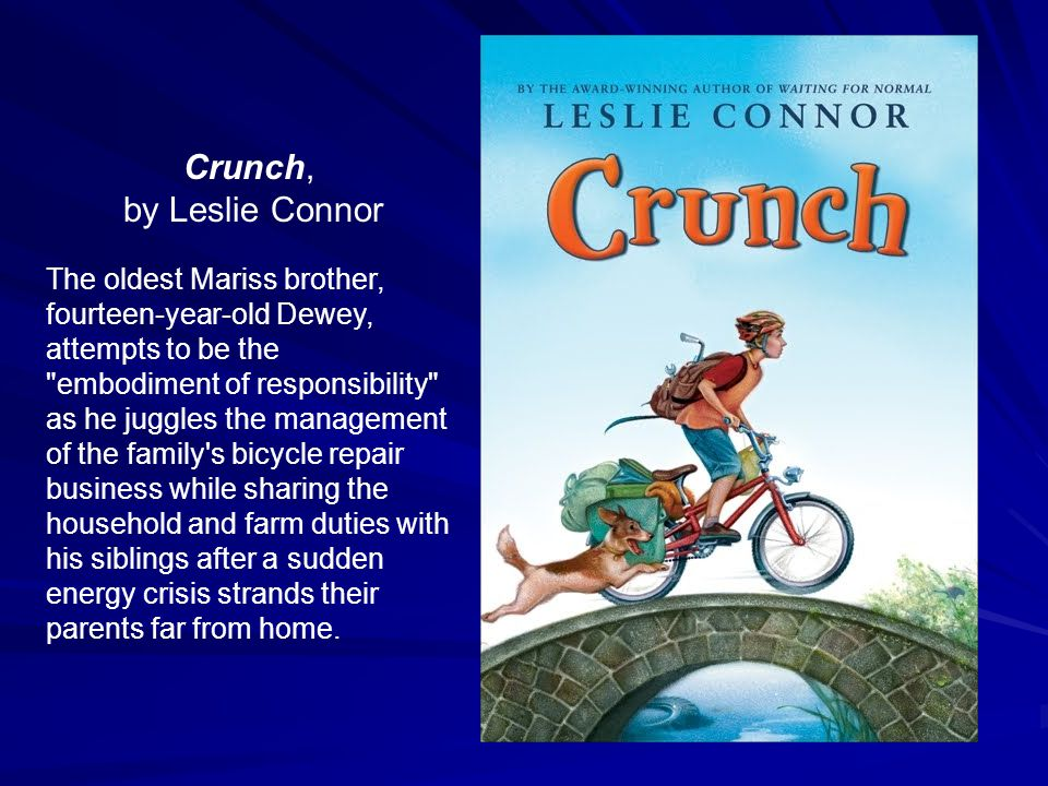 Crunch, by Leslie Connor The oldest Mariss brother, fourteen-year-old Dewey, attempts to be the embodiment of responsibility as he juggles the management of the family s bicycle repair business while sharing the household and farm duties with his siblings after a sudden energy crisis strands their parents far from home.