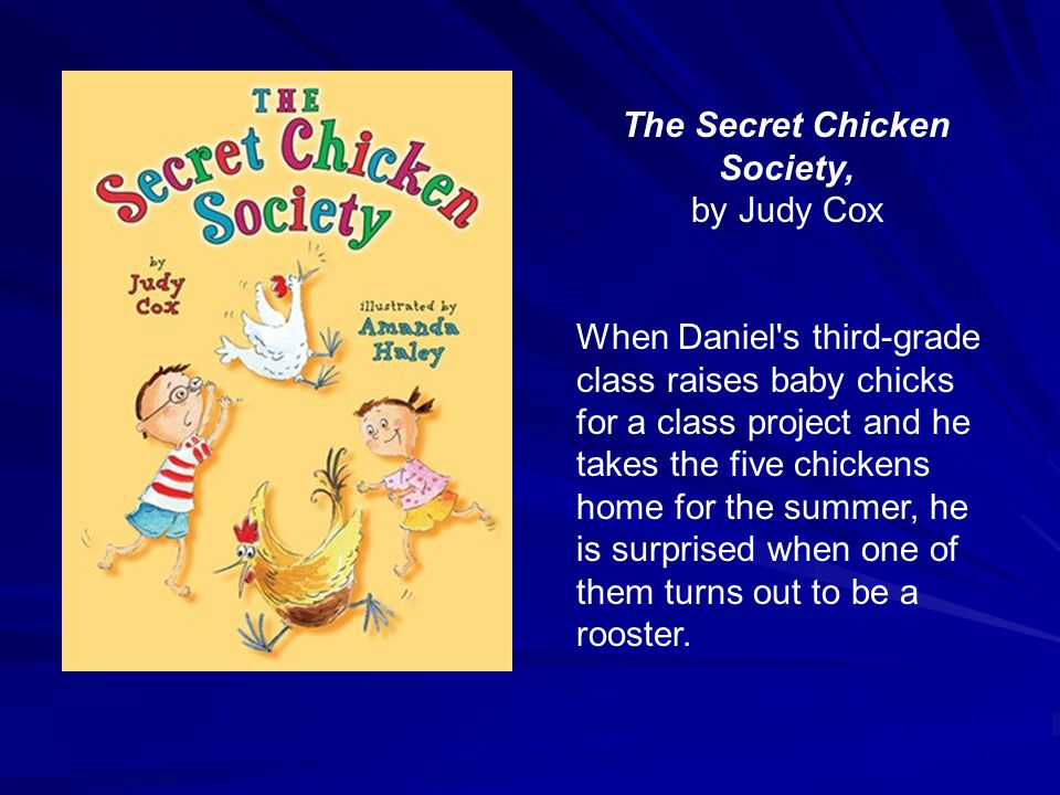 The Secret Chicken Society, by Judy Cox When Daniel s third-grade class raises baby chicks for a class project and he takes the five chickens home for the summer, he is surprised when one of them turns out to be a rooster.