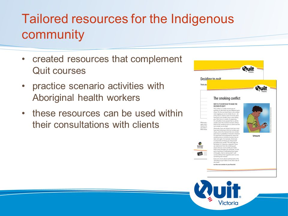 Tailored resources for the Indigenous community created resources that complement Quit courses practice scenario activities with Aboriginal health workers these resources can be used within their consultations with clients