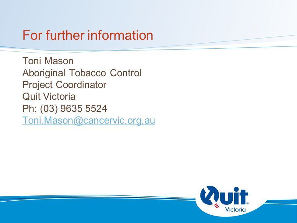 For further information Toni Mason Aboriginal Tobacco Control Project Coordinator Quit Victoria Ph: (03) 9635 5524 Toni.Mason@cancervic.org.au