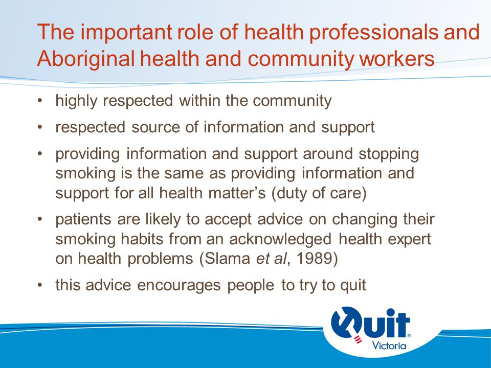 The important role of health professionals and Aboriginal health and community workers highly respected within the community respected source of information and support providing information and support around stopping smoking is the same as providing information and support for all health matter's (duty of care) patients are likely to accept advice on changing their smoking habits from an acknowledged health expert on health problems (Slama et al, 1989) this advice encourages people to try to quit