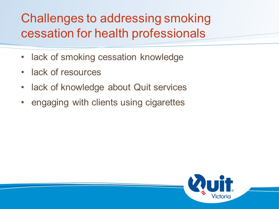Challenges to addressing smoking cessation for health professionals lack of smoking cessation knowledge lack of resources lack of knowledge about Quit services engaging with clients using cigarettes