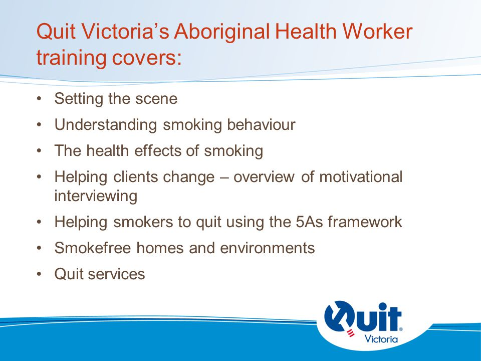 Quit Victoria's Aboriginal Health Worker training covers: Setting the scene Understanding smoking behaviour The health effects of smoking Helping clients change – overview of motivational interviewing Helping smokers to quit using the 5As framework Smokefree homes and environments Quit services