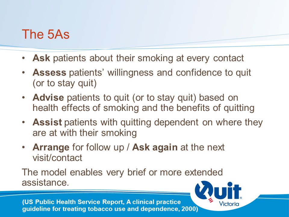 The 5As Ask patients about their smoking at every contact Assess patients' willingness and confidence to quit (or to stay quit) Advise patients to quit (or to stay quit) based on health effects of smoking and the benefits of quitting Assist patients with quitting dependent on where they are at with their smoking Arrange for follow up / Ask again at the next visit/contact The model enables very brief or more extended assistance.