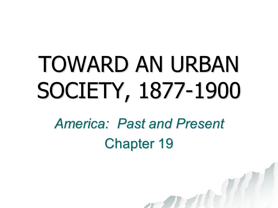 TOWARD AN URBAN SOCIETY, 1877-1900 America: Past and Present Chapter 19