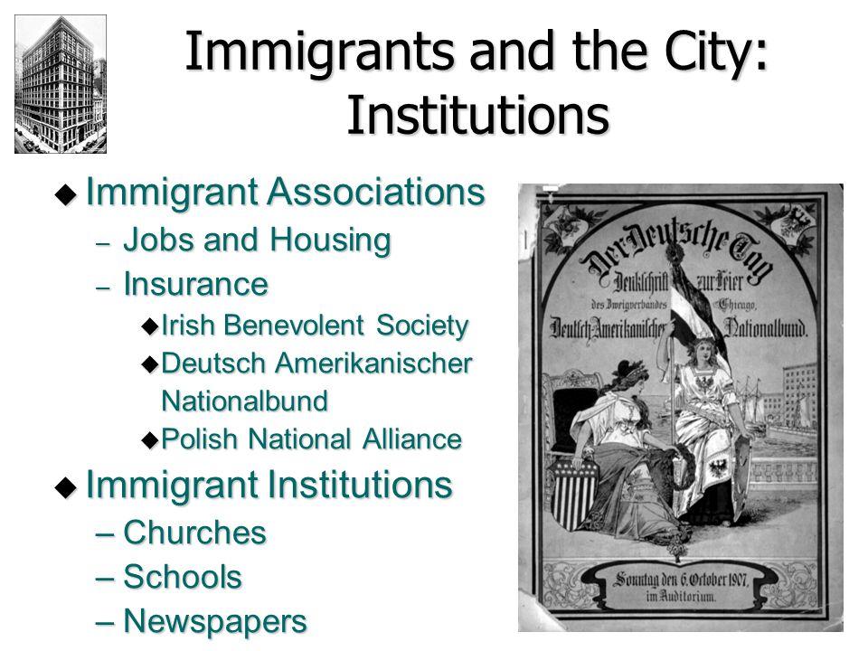 Immigrants and the City: Institutions  Immigrant Associations – Jobs and Housing – Insurance  Irish Benevolent Society  Deutsch Amerikanischer Nati