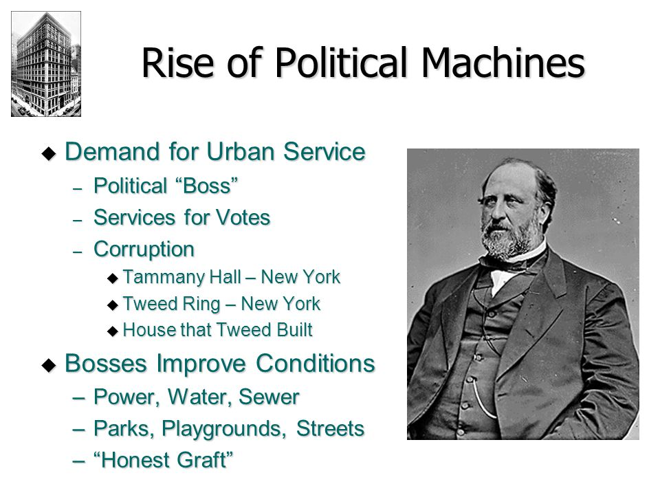 Rise of Political Machines  Demand for Urban Service – Political Boss – Services for Votes – Corruption  Tammany Hall – New York  Tweed Ring – New York  House that Tweed Built  Bosses Improve Conditions –Power, Water, Sewer –Parks, Playgrounds, Streets – Honest Graft