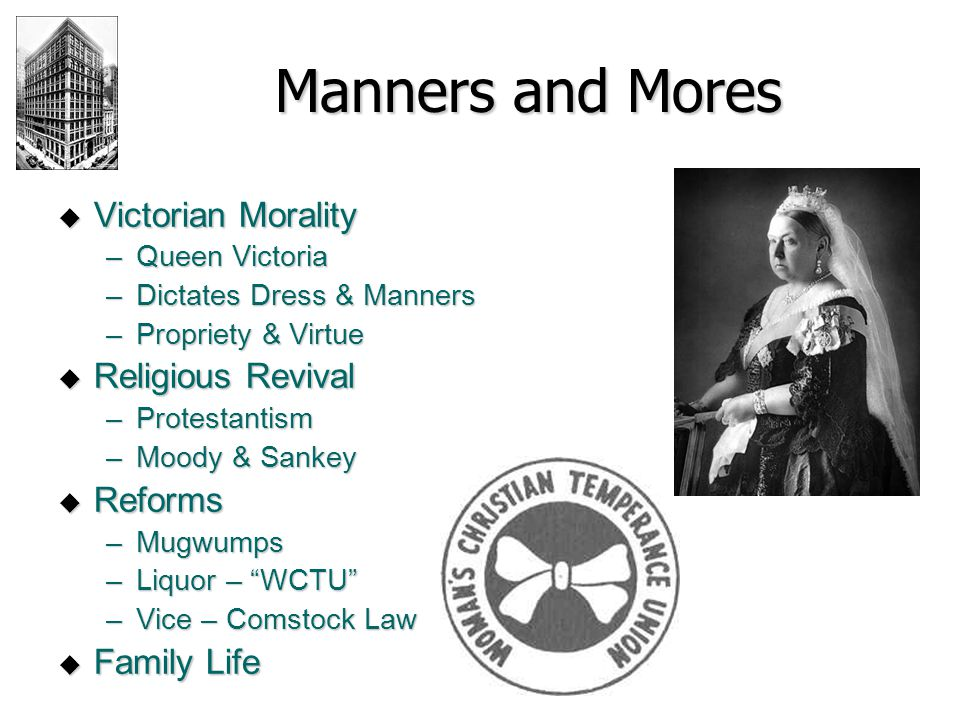 Manners and Mores  Victorian Morality –Queen Victoria –Dictates Dress & Manners –Propriety & Virtue  Religious Revival –Protestantism –Moody & Sanke