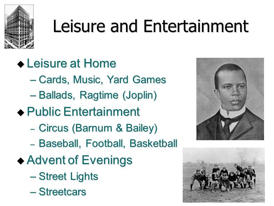 Leisure and Entertainment  Leisure at Home –Cards, Music, Yard Games –Ballads, Ragtime (Joplin)  Public Entertainment – Circus (Barnum & Bailey) – B