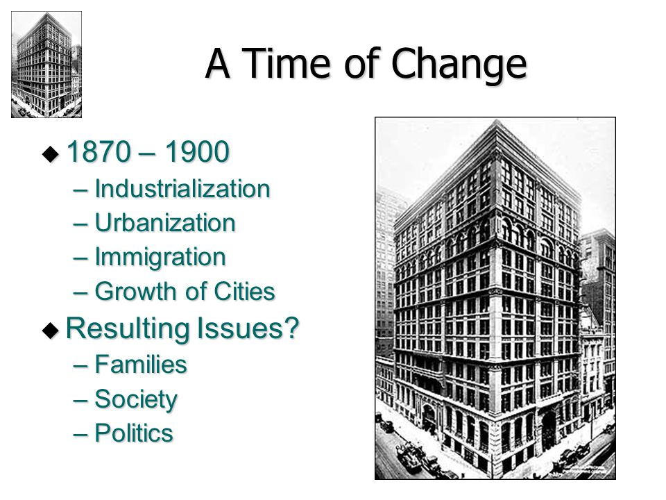 A Time of Change  1870 – 1900 –Industrialization –Urbanization –Immigration –Growth of Cities  Resulting Issues? –Families –Society –Politics