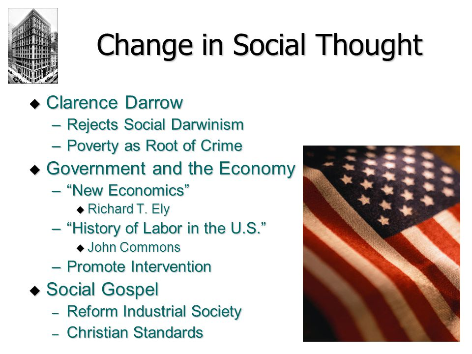 Change in Social Thought  Clarence Darrow –Rejects Social Darwinism –Poverty as Root of Crime  Government and the Economy – New Economics  Richard T.
