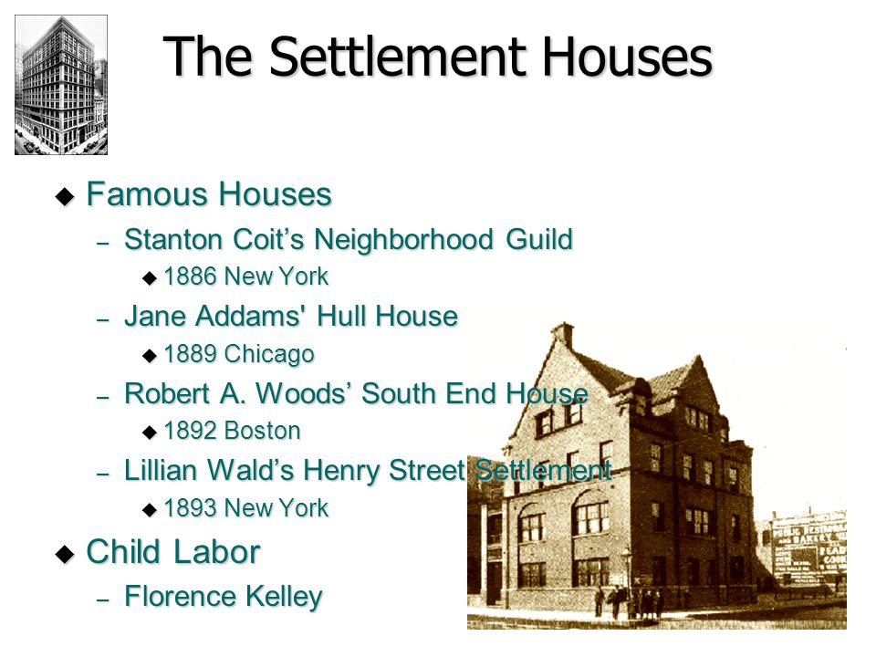 The Settlement Houses  Famous Houses – Stanton Coit's Neighborhood Guild  1886 New York – Jane Addams' Hull House  1889 Chicago – Robert A. Woods'