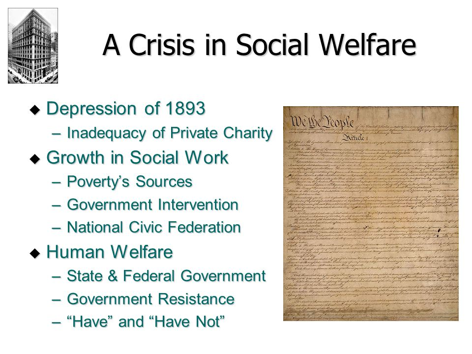 A Crisis in Social Welfare  Depression of 1893 –Inadequacy of Private Charity  Growth in Social Work –Poverty's Sources –Government Intervention –Na
