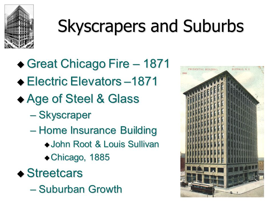 Skyscrapers and Suburbs  Great Chicago Fire – 1871  Electric Elevators –1871  Age of Steel & Glass –Skyscraper –Home Insurance Building  John Root & Louis Sullivan  Chicago, 1885  Streetcars –Suburban Growth