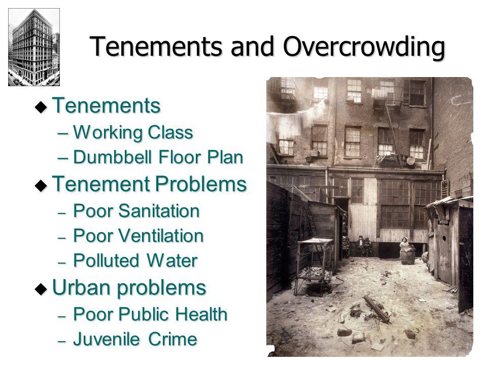 Tenements and Overcrowding  Tenements –Working Class –Dumbbell Floor Plan  Tenement Problems – Poor Sanitation – Poor Ventilation – Polluted Water 