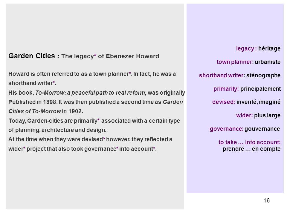 16 legacy : héritage town planner: urbaniste shorthand writer: sténographe primarily: principalement devised: inventé, imaginé wider: plus large governance: gouvernance to take … into account: prendre … en compte Garden Cities : The legacy* of Ebenezer Howard Howard is often referred to as a town planner*.