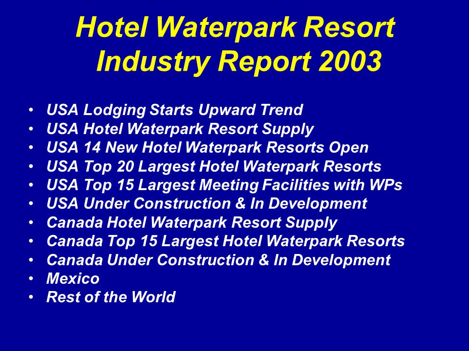 Hotel Waterpark Resort Industry Report 2003 USA Lodging Starts Upward Trend USA Hotel Waterpark Resort Supply USA 14 New Hotel Waterpark Resorts Open USA Top 20 Largest Hotel Waterpark Resorts USA Top 15 Largest Meeting Facilities with WPs USA Under Construction & In Development Canada Hotel Waterpark Resort Supply Canada Top 15 Largest Hotel Waterpark Resorts Canada Under Construction & In Development Mexico Rest of the World