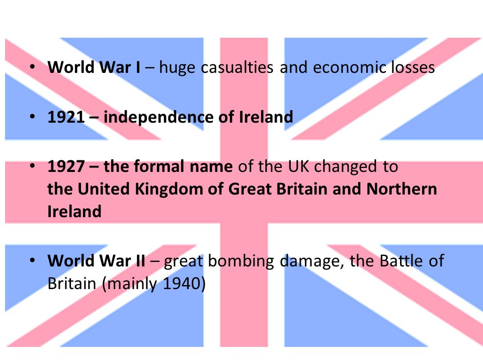 World War I – huge casualties and economic losses 1921 – independence of Ireland 1927 – the formal name of the UK changed to the United Kingdom of Gre