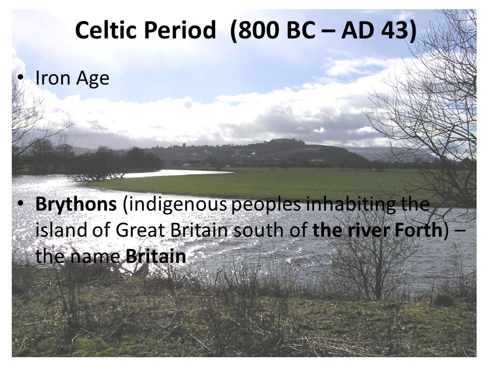 Celtic Period (800 BC – AD 43) Iron Age Brythons (indigenous peoples inhabiting the island of Great Britain south of the river Forth) – the name Brita