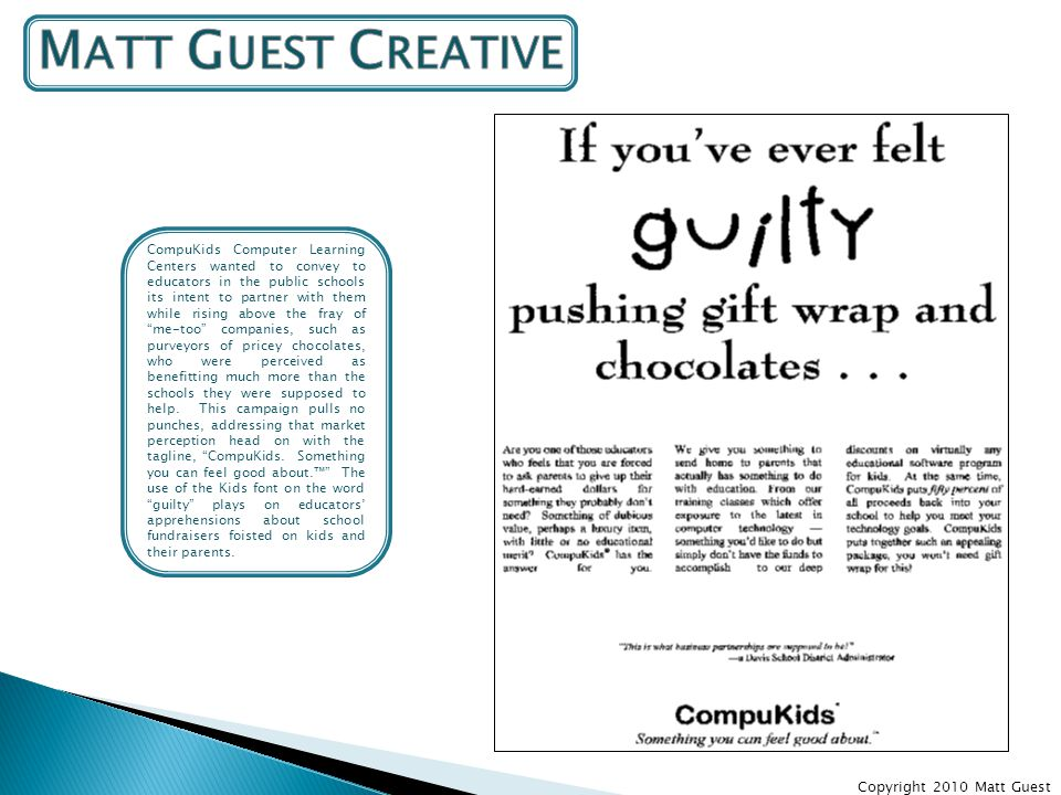 Copyright 2010 Matt Guest CompuKids Computer Learning Centers wanted to convey to educators in the public schools its intent to partner with them while rising above the fray of me-too companies, such as purveyors of pricey chocolates, who were perceived as benefitting much more than the schools they were supposed to help.