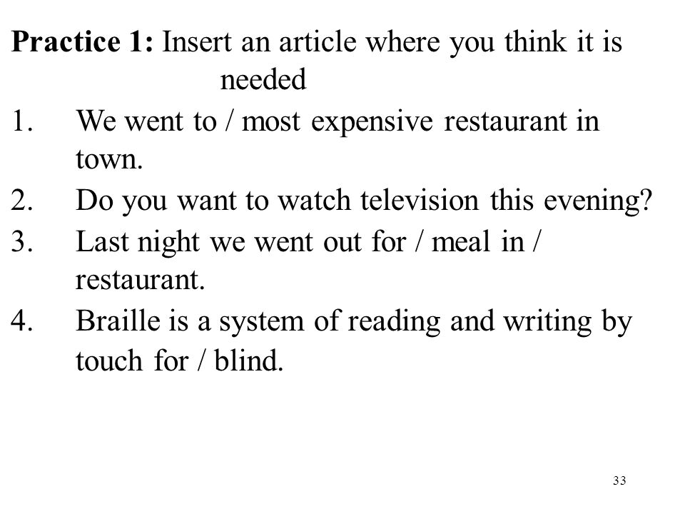 33 Practice 1: Insert an article where you think it is needed 1.We went to / most expensive restaurant in town.
