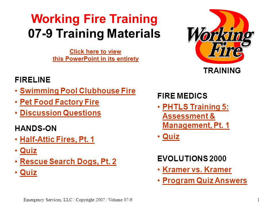 Emergency Services, LLC / Copyright 2007 / Volume 07-91 TRAINING Click here to view this PowerPoint in its entirety Click here to view this PowerPoint in its entirety FIRE MEDICS PHTLS Training 5: Assessment & Management, Pt.
