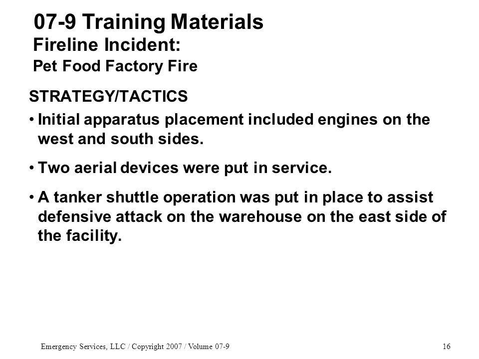 Emergency Services, LLC / Copyright 2007 / Volume 07-916 STRATEGY/TACTICS Initial apparatus placement included engines on the west and south sides.