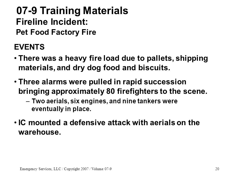 Emergency Services, LLC / Copyright 2007 / Volume 07-920 EVENTS There was a heavy fire load due to pallets, shipping materials, and dry dog food and biscuits.