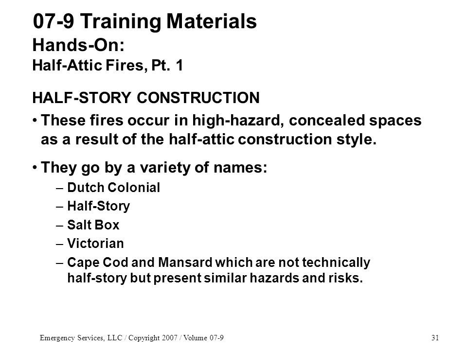 Emergency Services, LLC / Copyright 2007 / Volume 07-931 HALF-STORY CONSTRUCTION These fires occur in high-hazard, concealed spaces as a result of the half-attic construction style.