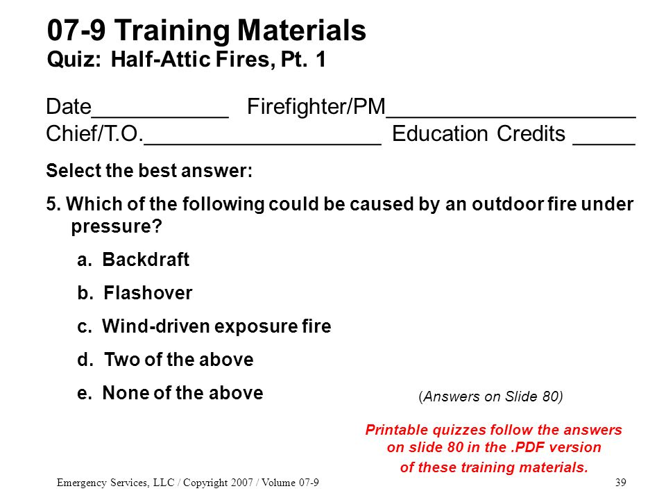 Emergency Services, LLC / Copyright 2007 / Volume 07-939 Date___________ Firefighter/PM____________________ Chief/T.O.___________________ Education Credits _____ Select the best answer: 5.