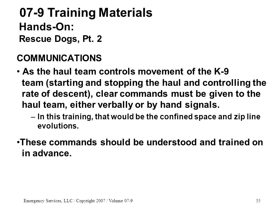 Emergency Services, LLC / Copyright 2007 / Volume 07-955 COMMUNICATIONS As the haul team controls movement of the K-9 team (starting and stopping the haul and controlling the rate of descent), clear commands must be given to the haul team, either verbally or by hand signals.