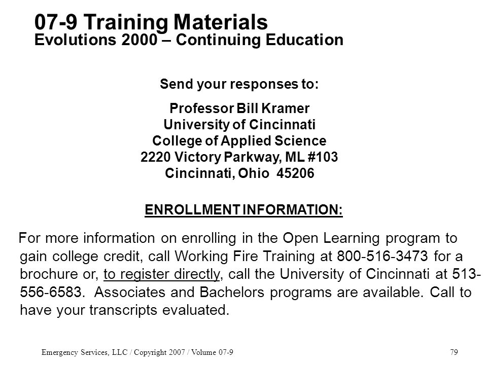 Emergency Services, LLC / Copyright 2007 / Volume 07-979 ENROLLMENT INFORMATION: For more information on enrolling in the Open Learning program to gain college credit, call Working Fire Training at 800-516-3473 for a brochure or, to register directly, call the University of Cincinnati at 513- 556-6583.