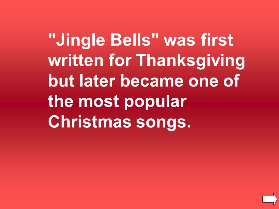 Jingle Bells was first written for Thanksgiving but later became one of the most popular Christmas songs.