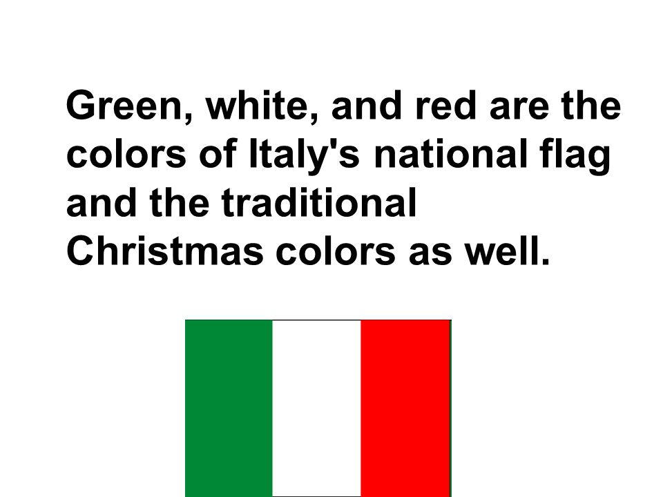 Green, white, and red are the colors of Italy s national flag and the traditional Christmas colors as well.