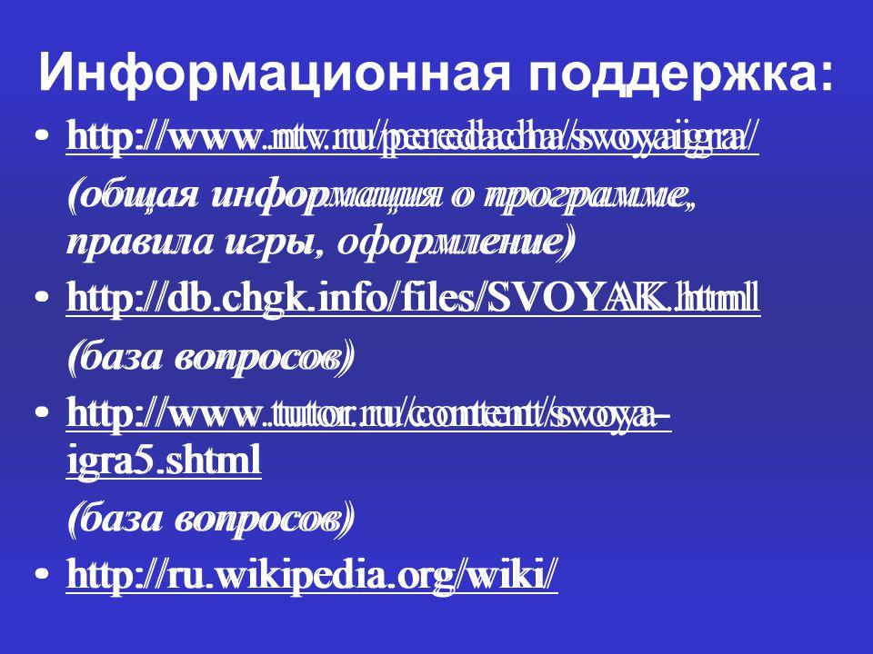 Информационная поддержка: http://www.ntv.ru/peredacha/svoyaigra/ (общая информация о программе, правила игры, оформление) http://db.chgk.info/files/SVOYAK.html (база вопросов) http://www.tutor.ru/content/svoya- igra5.shtmlhttp://www.tutor.ru/content/svoya- igra5.shtml (база вопросов) http://ru.wikipedia.org/wiki/ http://www.ntv.ru/peredacha/svoyaigra/ (общая информация о программе, правила игры, оформление) http://db.chgk.info/files/SVOYAK.html (база вопросов) http://www.tutor.ru/content/svoya- igra5.shtmlhttp://www.tutor.ru/content/svoya- igra5.shtml (база вопросов) http://ru.wikipedia.org/wiki/